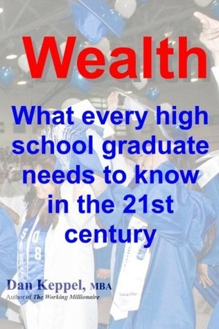 Wealth: What every high school graduate needs to know in the 21st century  by  Dan Keppel