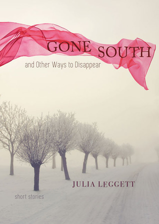 Gone South and Other Ways to Disappear: Short Stories Julia Leggett
