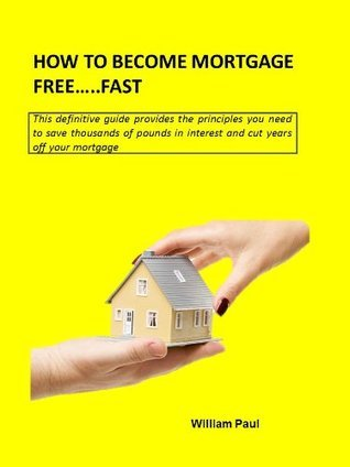 HOW TO BECOME MORTGAGE FREE......FAST  by  William Paul