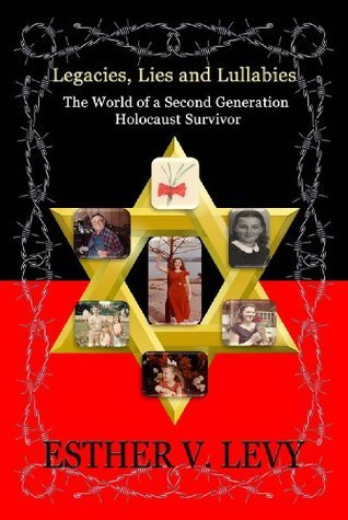 Legacies, Lies and Lullabies: The World of a Second Generation Holocaust Survivor  by  Esther V. Levy