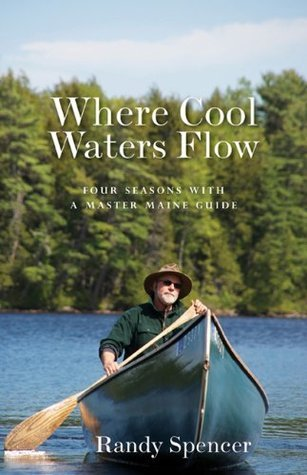 Where Cool Waters Flow: Four Seasons with a Master Maine Guide Randy Spencer