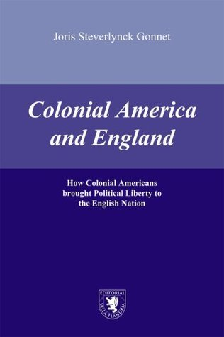 COLONIAL AMERICA AND ENGLAND - HOW COLONIAL AMERICANS BROUGHT POLITICAL LIBERTY TO THE ENGLISH NATION STEVERLYNCK JORGE MARIA