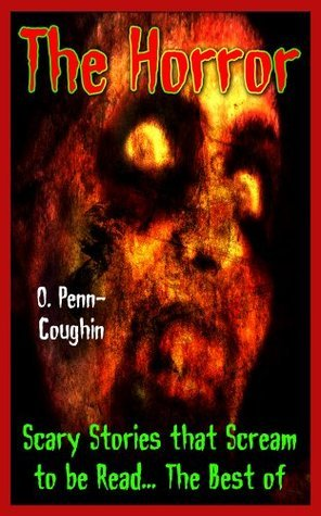 The Horror: Scary Stories that Scream to be Read... The Best of O. Penn-Coughin