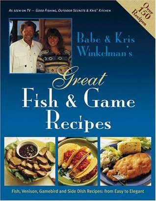 Babe & Kris Winkelmans Great Fish & Game Recipes: Fish, Venison, Gamebird and Side Dish Recipes: From Easy to Elegant Babe Winkleman