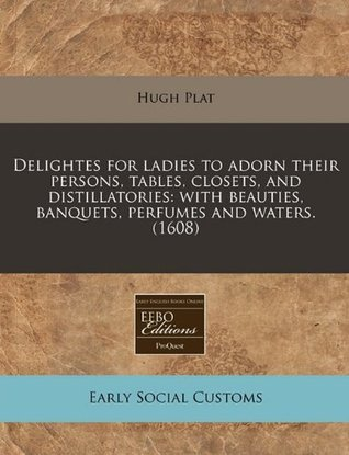 Delightes for ladies to adorn their persons, tables, closets, and distillatories: with beauties, banquets, perfumes and waters. (1608) Hugh Plat