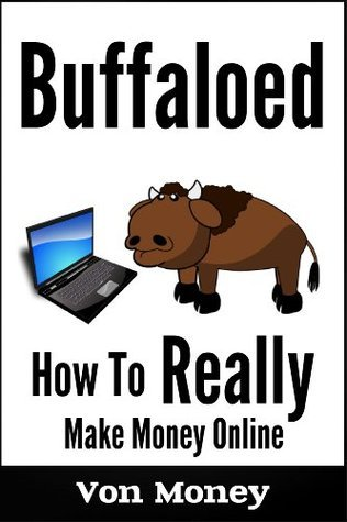Buffaloed: How to Really Make Money Online Without Spending a Ton Von Money