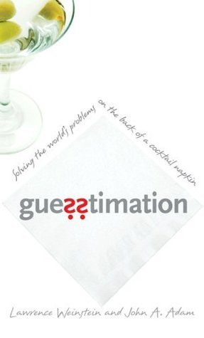 Guesstimation: Solving the Worlds Problems on the Back of a Cocktail Napkin John A. Adam