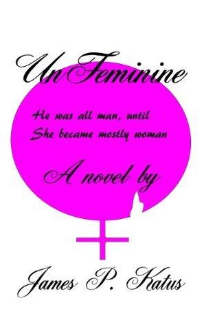 UnFeminine  by  James .P Katus