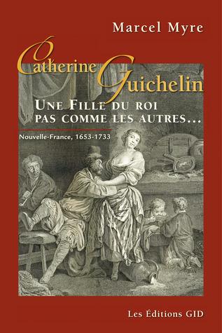 Catherine Guichelin : une Fille du roi pas comme les autres...  by  Marcel Myre