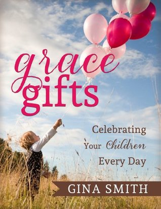 Grace Gifts: Celebrating Your Children Every Day  by  Gina Smith