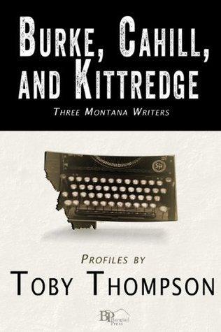 Burke, Cahill, and Kittredge: Three Montana Writers Toby Thompson