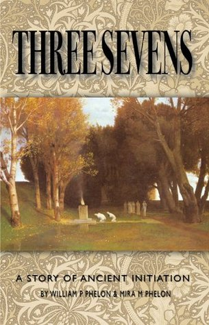Three Sevens: A Story Of Ancient Initiations William P. Phelon