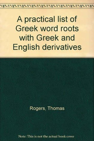 A practical list of Greek word roots with Greek and English derivatives  by  Thomas Rogers