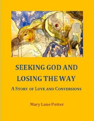 Seeking God and Losing the Way: A Story of Love and Conversions Mary Lane Potter