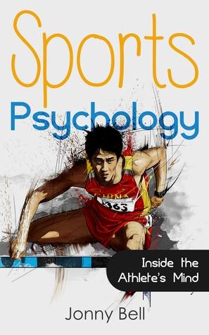 Sports Psychology: Inside the Athletes Mind: High Performance - Sports Psychology for Athletes and Coaches Jonny Bell