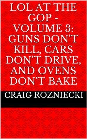LOL at the GOP - Volume 3: Guns Dont Kill, Cars Dont Drive, and Ovens Dont Bake Craig Rozniecki