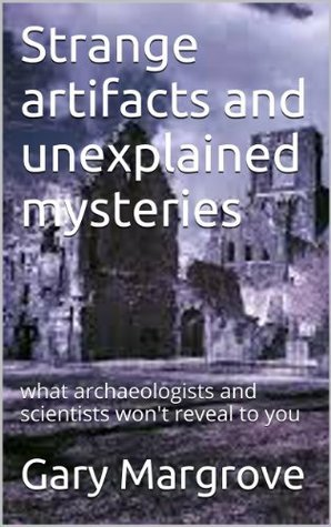 Strange artifacts and unexplained mysteries: what archaeologists and scientists wont reveal to you Gary Margrove