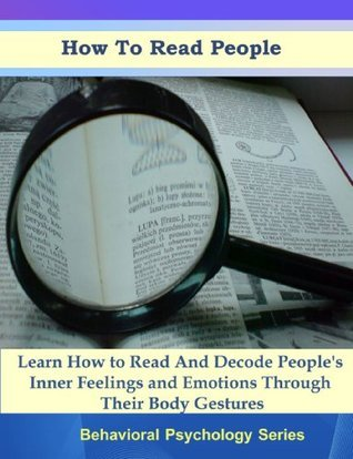 How To Read People - Learn How to Read And Decode Peoples Inner Feelings and Emotions Through Their Body Gestures (Body Language Behavioral Psychology Series)  by  Martin G.