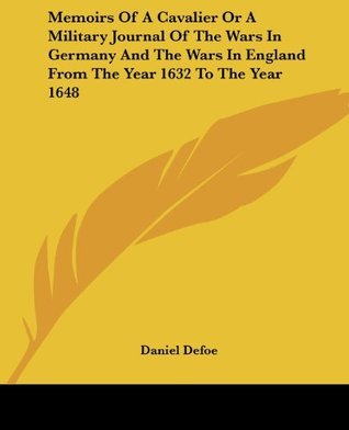 Memoirs Of A Cavalier Or A Military Journal Of The Wars In Germany And The Wars In England From The Year 1632 To The Year 1648  by  Daniel Defoe