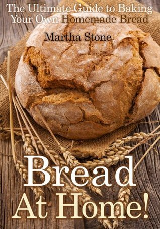 Bread At Home!: The Ultimate Guide to Baking Your Own Homemade Bread Martha Stone