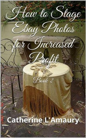 How to Stage Ebay Photos for Increased Profit Book 2  by  Catherine LAmaury