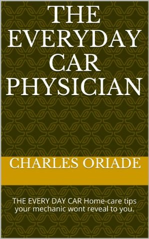 THE EVERYDAY CAR PHYSICIAN: THE EVERY DAY CAR Home-care tips your mechanic wont reveal to you. (THE CAR PHYSICIAN SERIES)  by  CHARLES ORIADE