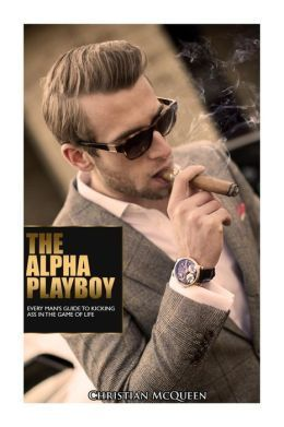 The Alpha Playboy: Every Mans Guide to Kicking Ass in the Game of Life  by  Christian McQueen