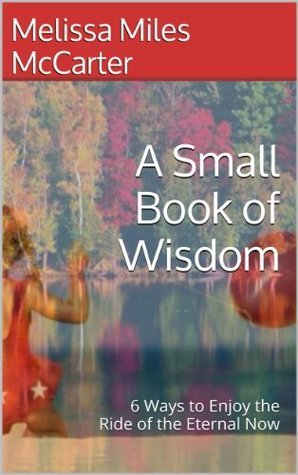 A Small Book of Wisdom: 6 Ways to Enjoy the Ride of the Eternal Now Melissa Miles McCarter