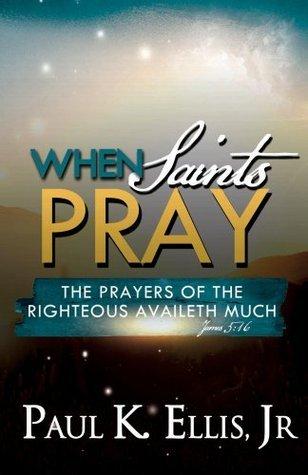 When Saints Pray  by  Paul K. Ellis Jr.