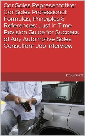 Car Sales Representative: Car Sales Professional: Formulas, Principles & References: Just In Time Revision Guide for Success at Any Automotive Sales Consultant Job Interview Dylan White