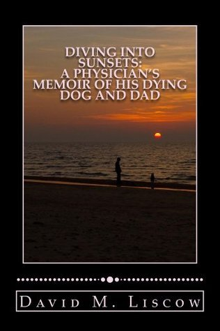 Diving into Sunsets, A Physicians Memoir of His Dying Dog and Dad David Liscow