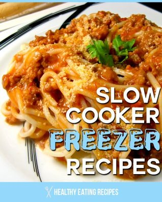 Quick Slow Cooker Freezer Recipes: How To Create Healthy & Delicious Freezer Meals Using Your Slow Cooker!  by  Healthy Eating Recipes