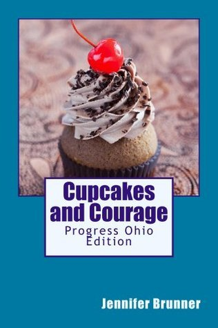 Cupcakes and Courage: Progress Ohio Edition  by  Jennifer Brunner