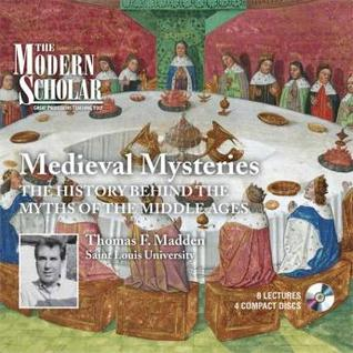 Medieval mysteries: the history behind the myths of the Middle Ages Thomas F. Madden