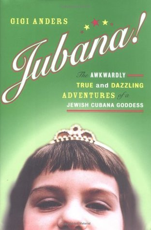 Jubana!: The Awkwardly True and Dazzling Adventures of a Jewish Cubana Goddess Gigi Anders