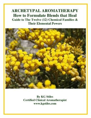 ARCHETYPAL AROMATHERAPY How to Formulate Blends that Heal - Guide to the Twelve (12) Chemical Families & Their Elemental Powers (The Aromatherapy Professional: Healing with Essential Oils)  by  K.G. Stiles