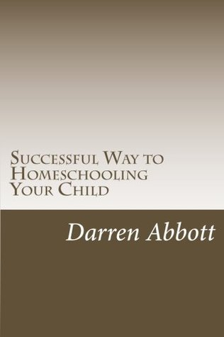 Successful Way to Homeschooling Your Child: Key Planning Tips for All Parents  by  Darren J. Abbott