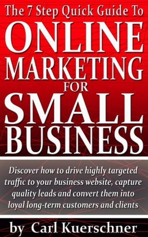 The 7 Step Quick Guide To Online Marketing For Small Business  by  Carl Kuerschner