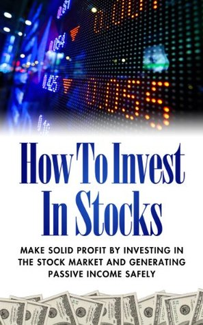 How To Invest In Stocks - Make Solid Profit By Investing In The Stock Market And Generating Passive Income Safely Edward J. Ruben