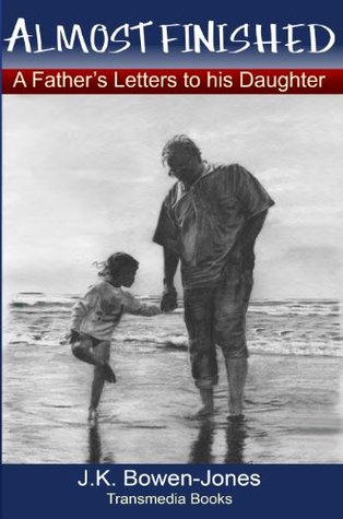 Almost Finished: A Fathers Letters to His Daughter J.K. Bowen-Jones