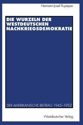 Die Wurzeln Der Westdeutschen Nachkriegsdemokratie: Der Amerikanische Beitrag 1945-1952 Hermann-Josef Rupieper
