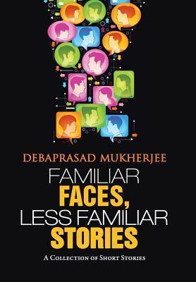 Familiar Faces, Less Familiar Stories: A Collection of Short Stories Debaprasad Mukherjee