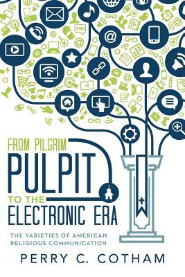 From Pilgrim Pulpit to the Electronic Era: The Varieties of American Religious Communication Perry C Cotham