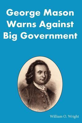 George Mason Warns Against Big Government: During the Virginia Ratification Convention  by  William O. Wright