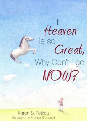 If Heaven Is So Great, Why Cant I Go -- Now? Karen S Petkau