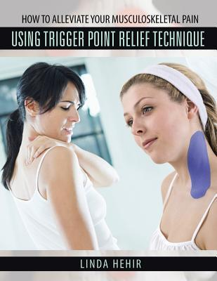 How to Alleviate Your Musculoskeletal Pain Using Trigger Point Relief Technique  by  Linda Hehir