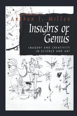 Insights of Genius: Imagery and Creativity in Science and Art  by  Arthur I. Miller