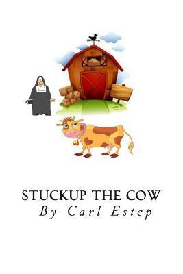 Stuckup the Cow: 7 Secrets Every Mother Must Tell Their Daughters  by  Carl S. Estep