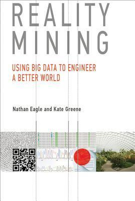 Reality Mining: Using Big Data to Engineer a Better World Nathan Eagle