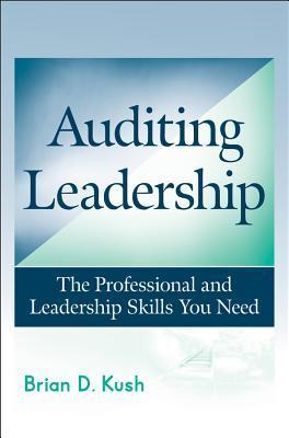 Auditing Leadership: The Professional and Leadership Skills You Need Brian D. Kush